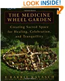 The Medicine Wheel Garden: Creating Sacred Space for Healing, Celebration, and Tranquillity