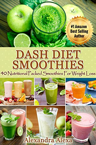 Dash Diet Smoothies: 40 Nutritional Packed Smoothies For Weight Loss ( Dash Diet Cookbook for weight loss Solution) by Alexandra Alexa