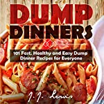 Dump Dinners: 101 Fast, Healthy and Easy Dump Dinner Recipes for Everyone | J.J. Lewis