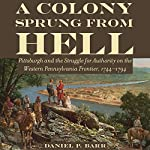 A Colony Sprung from Hell: Pittsburgh and the Struggle for Authority on the Western Pennsylvania Frontier, 1744-1794 | Daniel P. Barr