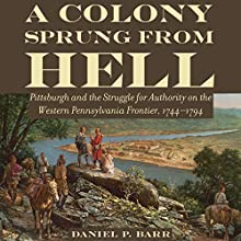 A Colony Sprung from Hell: Pittsburgh and the Struggle for Authority on the Western Pennsylvania Frontier, 1744-1794 Audiobook by Daniel P. Barr Narrated by Michael Kazalski