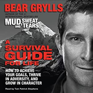 A Survival Guide for Life: How to Achieve Your Goals, Thrive in Adversity, and Grow in Character | [Bear Grylls]