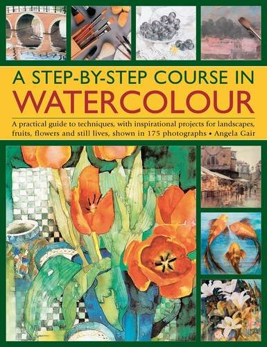 A Step-by-step Course in Watercolour: A Practical Guide to Techniques, with Inspirational Projects for Landscapes, Fruits, Flowers and Still Lives, Shown in 175 Photographs