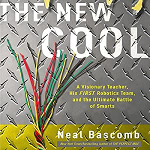 The New Cool: A Visionary Teacher, His FIRST Robotics Team, and the Ultimate Battle of Smarts | [Neal Bascomb]