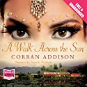 A Walk Across the Sun (       UNABRIDGED) by Corban Addison Narrated by Soneela Nankani