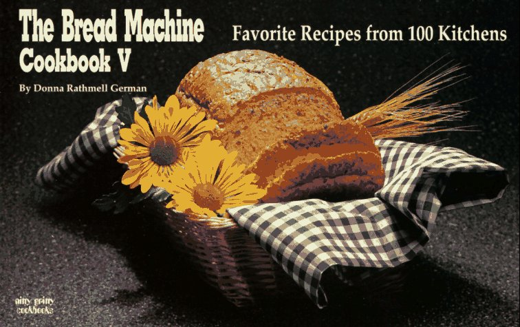 Bread Machine Cookbook V : Favorite Recipes from 100 Kitchens, DONNA RATHMELL GERMAN
