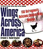 Wings Across America: 150 Outrageously Delicious Chicken-Wing Recipes: 150 Outrageously Delicious Chicken Wings Recipes