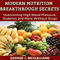 Modern Nutrition Breakthrough Secrets: Overcoming High Blood Pressure, Diabetes and More Without Drugs Audiobook by George J. McClelland Narrated by Eddie Leonard Jr.