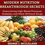 Modern Nutrition Breakthrough Secrets: Overcoming High Blood Pressure, Diabetes and More Without Drugs | George J. McClelland