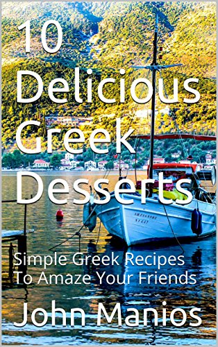 10 Delicious Greek Desserts: Simple Greek Recipes To Amaze Your Friends by John Manios