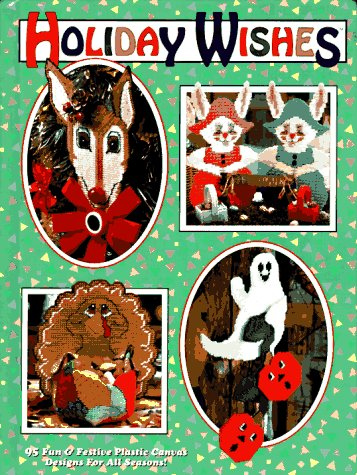 Holiday Wishes: 95 Fun & Festive Plastic Canvas Designs for All Seasons!