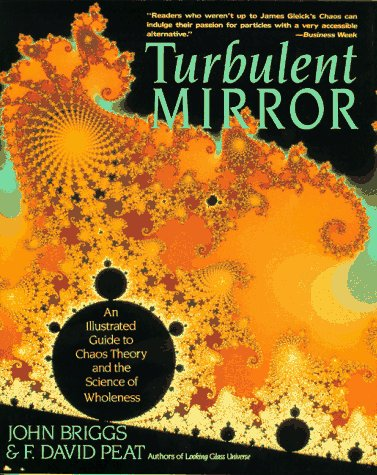 Turbulent Mirror: An Illustrated Guide to Chaos Theory and the Science of Wholeness, John Briggs