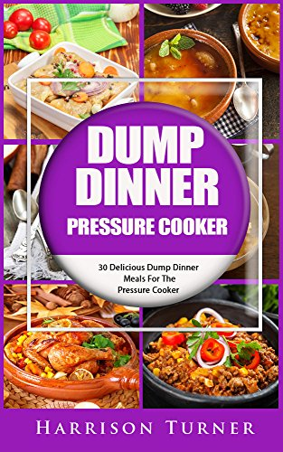 Dump Dinner Pressure Cooker: 30 Delicious Dump Dinner Meals For The Pressure Cooker by Harrison Turner