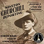 Winston Churchill Reporting: Adventures of a Young War Correspondent | Simon Read