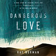 Dangerous Love: A True Story of Tragedy, Faith, and Forgiveness in the Muslim World (       UNABRIDGED) by Ray Norman Narrated by Henry O. Arnold