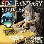 Six Fantasy Stories, Volume Two | Robert Jeschonek