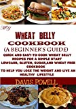 MY WHEAT BELLY COOKBOOK (A BEGINNERS GUIDE):Quick And Easy-To-Cook Wheat Belly Diet For a Simple Start:A LowCarb,Gluten,Sugar&Wheat-Free Cookbook:To Help ... Loss Weight And Live An Healthy Lifestyle