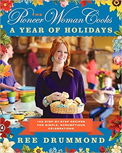 The Pioneer Woman Cooks: A Year of Holidays: 140 Step-by-Step Recipes for Simple, Scrumptious Celebrations: Ree Drummond: 978