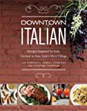 Downtown Italian: Recipes Inspired by Italy, Created in New Yorks West Village