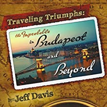 Traveling Triumphs: The Improbable in Budapest and Beyond (       UNABRIDGED) by Jeffrey Davis Narrated by Al Casel