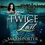 The Twice Lost: The Lost Voices Trilogy, Book 3 (       UNABRIDGED) by Sarah Porter Narrated by Julia Whelan