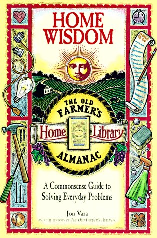 Home Wisdom: A Commonsense Guide to Living Simply (Old Farmer's Almanac Home Library), Jon Vara