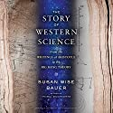 The Story of Western Science: From the Writings of Aristotle to the Big Bang Theory (       UNABRIDGED) by Susan Wise Bauer Narrated by Julian Elfer