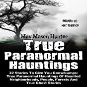 True Paranormal Hauntings: 12 Stories to Give You Goosebumps: True Paranormal Hauntings of Haunted Neighborhoods, People, Forests, and True Ghost Stories | [Max Mason Hunter]