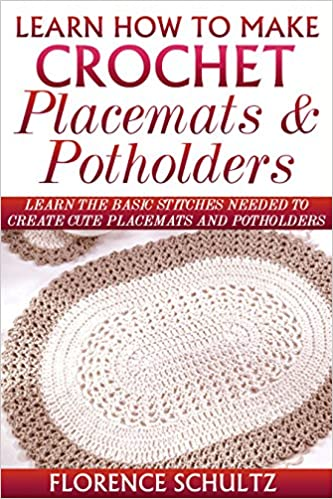 Learn How to Make Crochet Place Mats and Potholders: Learn the Basic Stitches Needed to Create Cute Place Mats and Potholders
