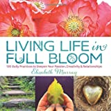 Living Life in Full Bloom: 120 Daily Practices to Deepen Your Passion, Creativity & Relationships (1623361206) by Murray, Elizabeth