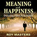 Meaning and Happiness: Overcoming STRESS, FEAR, and PAIN Audiobook by Roy Masters Narrated by Roy Masters