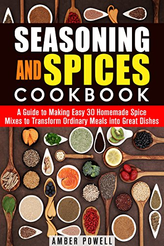 Seasoning and Spices Cookbook: A Guide to Making Easy 30 Homemade Spice Mixes to Transform Ordinary Meals into Great Dishes (Dried Herbs & Condiments) by Amber Powell