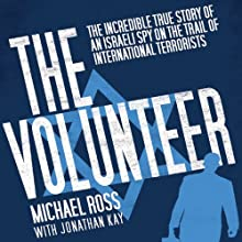 The Volunteer: The Incredible True Story of an Israeli Spy on the Trail of International Terrorists (       UNABRIDGED) by Michael Ross, Jonathan Kay Narrated by Walter Dixon