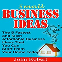 Small Business Ideas: The 5 Fastest and Most Affordable Business Ideas That You Can Start from Your Home Today (       UNABRIDGED) by John Robert Narrated by John Edmondson