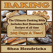 Baking: The Ultimate Cooking Bible Includes Best Homemade Recipes of All Time - 365 Days a Year! Audiobook by Shea Hendricks Narrated by Shelley Gates