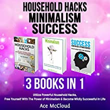 Household Hacks: Minimalism: Success: 3 Books in 1: Utilize Powerful Household Hacks, Free Yourself with the Power of Minimalism & Become Wildly Successful in Life Audiobook by Ace McCloud Narrated by Joshua Mackey