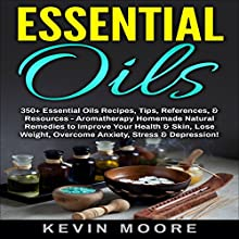 Essential Oils: 350+ Essential Oils Recipes, Tips, References, & Resources | Livre audio Auteur(s) : Kevin Moore Narrateur(s) : Ralph L. Rati