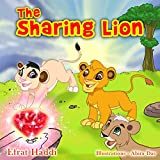 "Childrens books : "" The Sharing Lion "",( Illustrated Picture Book for ages 3-8. Teaches your kid the value of sharing) (Beginner readers) (Bedtime story) (Social skills for kids collection)"