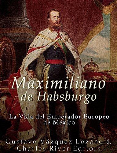 Maximiliano de Habsburgo: La Vida del Emperador Europeo de México