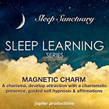 Magnetic Charm & Charisma, Develop Attraction with a Charismatic Presence: Sleep Learning, Guided Self Hypnosis & Affirmations  by Jupiter Productions Narrated by Anna Thompson