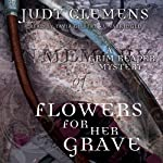 Flowers for Her Grave: The Grim Reaper Mysteries, Book 3 (       UNABRIDGED) by Judy Clemens Narrated by Tavia Gilbert