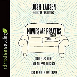 Movies Are Prayers: How Films Voice Our Deepest Longings Hörbuch von Josh Larsen Gesprochen von: Mike Chamberlain