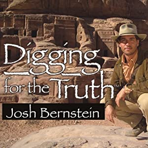 Digging for the Truth: One Man's Epic Adventure Exploring the World's Greatest Archaeological Mysteries | [Josh Bernstein]