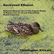 Duckweed Ethanol: Duckweed Biomass Grown from Organic Wastes to Replace Corn for US and International Ethanol Biofuel Production (       UNABRIDGED) by Christopher Kinkaid Narrated by Jon Ciano