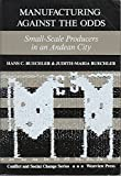 img - for Manufacturing Against the Odds: Small-Scale Producers in an Andean City (Conflict and Social Change Series) book / textbook / text book