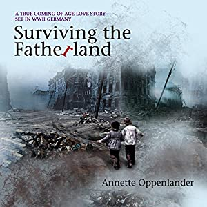 Surviving the Fatherland: A True Coming of Age Love Story Set in WWII Germany Hörbuch von Annette Oppenlander Gesprochen von: Naomi Jacobson
