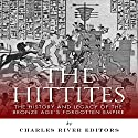 The Hittites: The History and Legacy of the Bronze Age's Forgotten Empire Audiobook by  Charles River Editors Narrated by Bob Neufeld