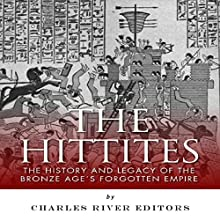 The Hittites: The History and Legacy of the Bronze Age's Forgotten Empire (       UNABRIDGED) by Charles River Editors Narrated by Bob Neufeld