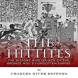 The Hittites: The History and Legacy of the Bronze Age's Forgotten Empire Audiobook