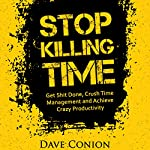 Stop Killing Time: Get S--t Done, Crush Time Management and Achieve Crazy Productivity   Dave Conion